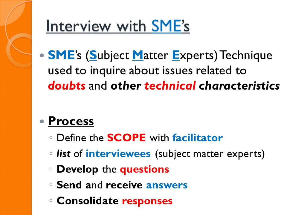 Interview with SMEs SMEs (Subject Matter Experts) Technique used to inquire about issues related to doubts and other technical characteristics Process