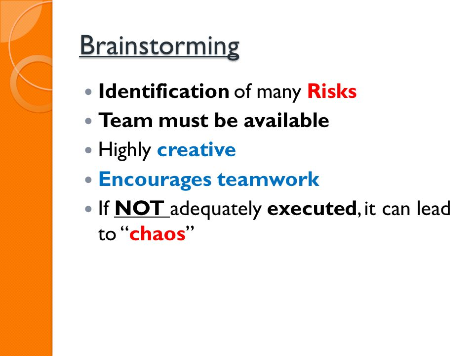 Brainstorming Identification of many Risks Team must be available Highly creative Encourages teamwork If NOT adequately executed, it can lead to chaos