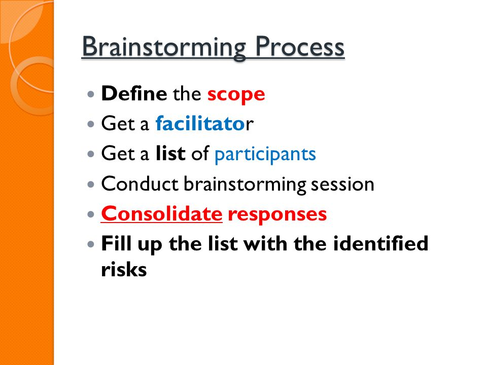 Brainstorming Process Define the scope Get a facilitator Get a list of participants Conduct brainstorming session Consolidate responses Fill up the li