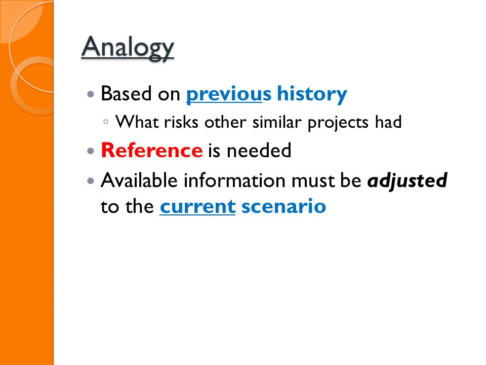 Analogy Based on previous history What risks other similar projects had Reference is needed Available information must be adjusted to the current scen