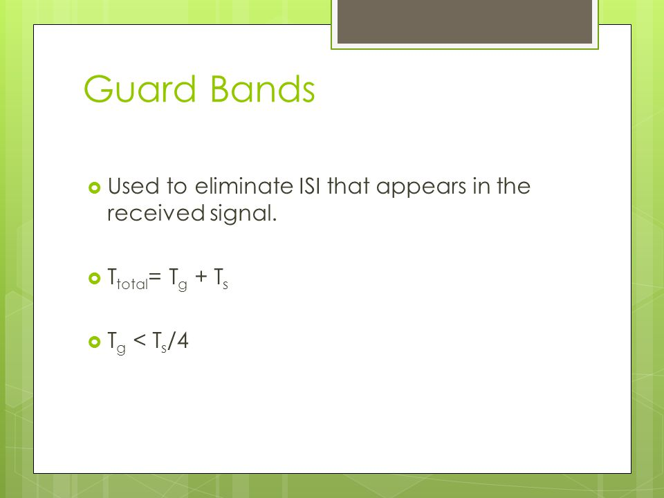 Guard Bands Used to eliminate ISI that appears in the received signal. T total = T g + T s T g < T s /4