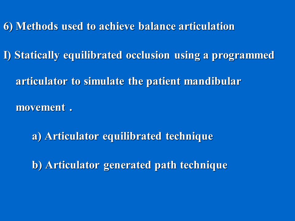 6) Methods used to achieve balance articulation I) Statically equilibrated occlusion using a programmed articulator to simulate the patient mandibular movement.
