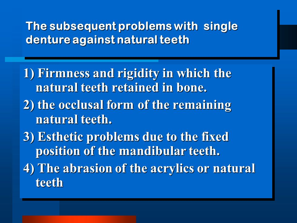 The subsequent problems with single denture against natural teeth 1) Firmness and rigidity in which the natural teeth retained in bone.
