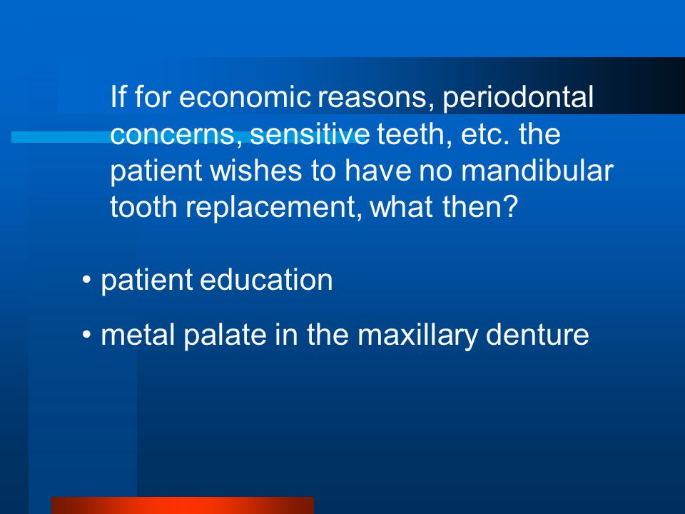 If for economic reasons, periodontal concerns, sensitive teeth, etc.
