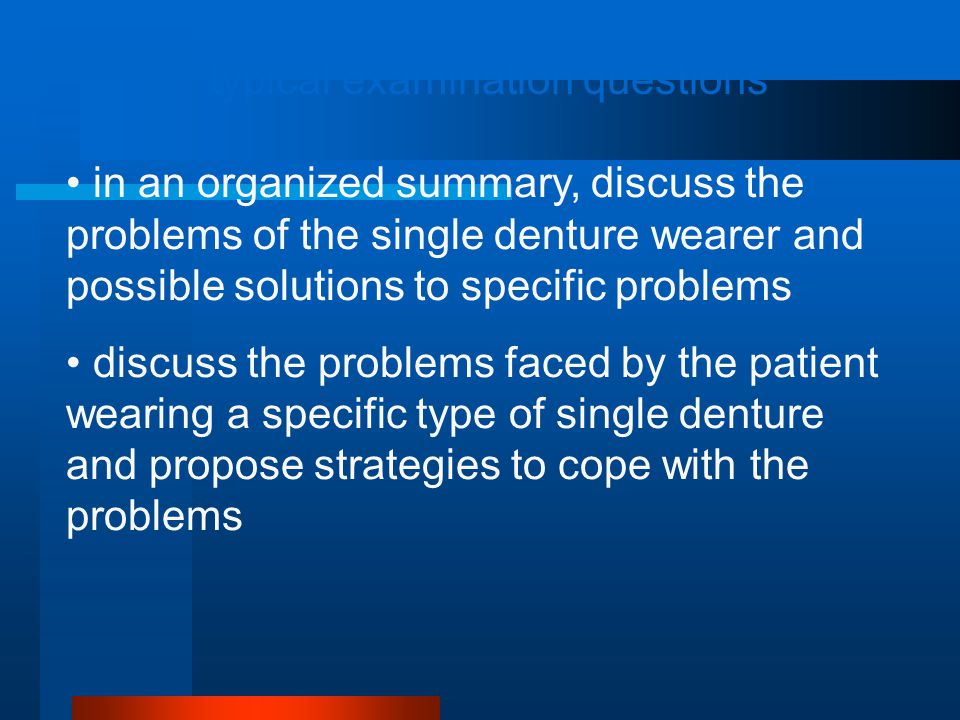 typical examination questions in an organized summary, discuss the problems of the single denture wearer and possible solutions to specific problems discuss the problems faced by the patient wearing a specific type of single denture and propose strategies to cope with the problems