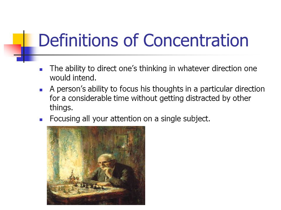 Definitions of Concentration The ability to direct ones thinking in whatever direction one would intend.