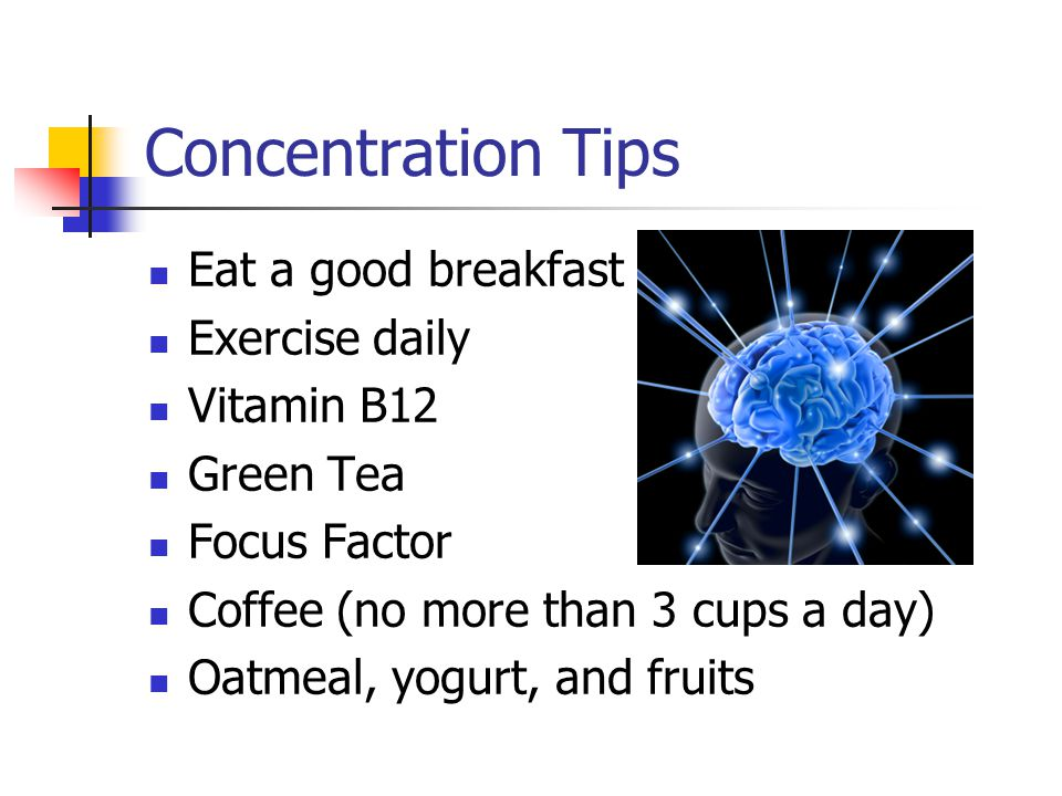 Concentration Tips Eat a good breakfast Exercise daily Vitamin B12 Green Tea Focus Factor Coffee (no more than 3 cups a day) Oatmeal, yogurt, and fruits