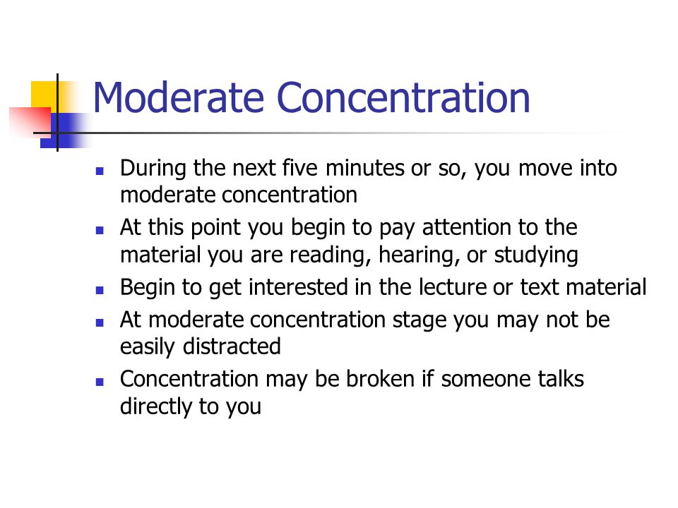 Moderate Concentration During the next five minutes or so, you move into moderate concentration At this point you begin to pay attention to the material you are reading, hearing, or studying Begin to get interested in the lecture or text material At moderate concentration stage you may not be easily distracted Concentration may be broken if someone talks directly to you
