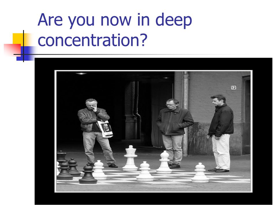 Are you now in deep concentration?