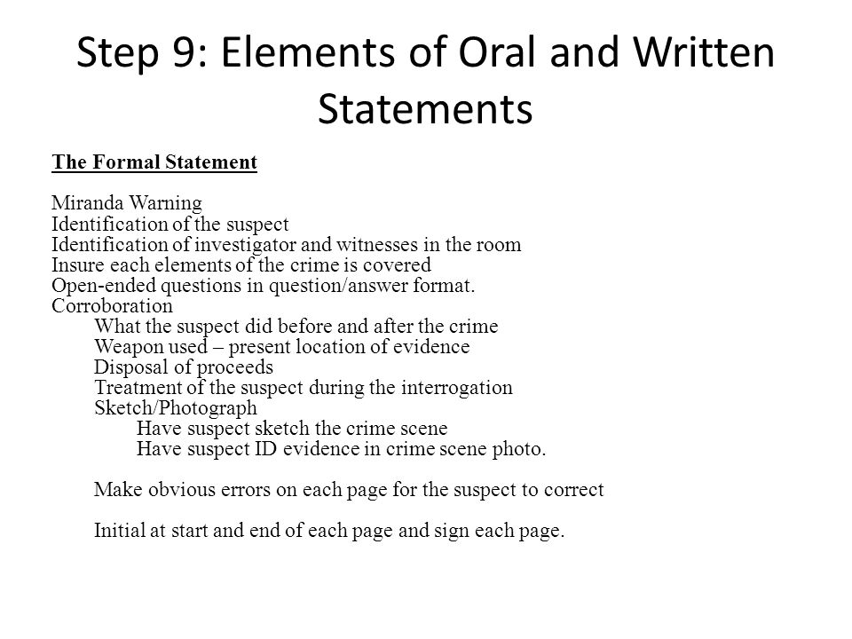 Step 9: Elements of Oral and Written Statements The Formal Statement Miranda Warning Identification of the suspect Identification of investigator and witnesses in the room Insure each elements of the crime is covered Open-ended questions in question/answer format.