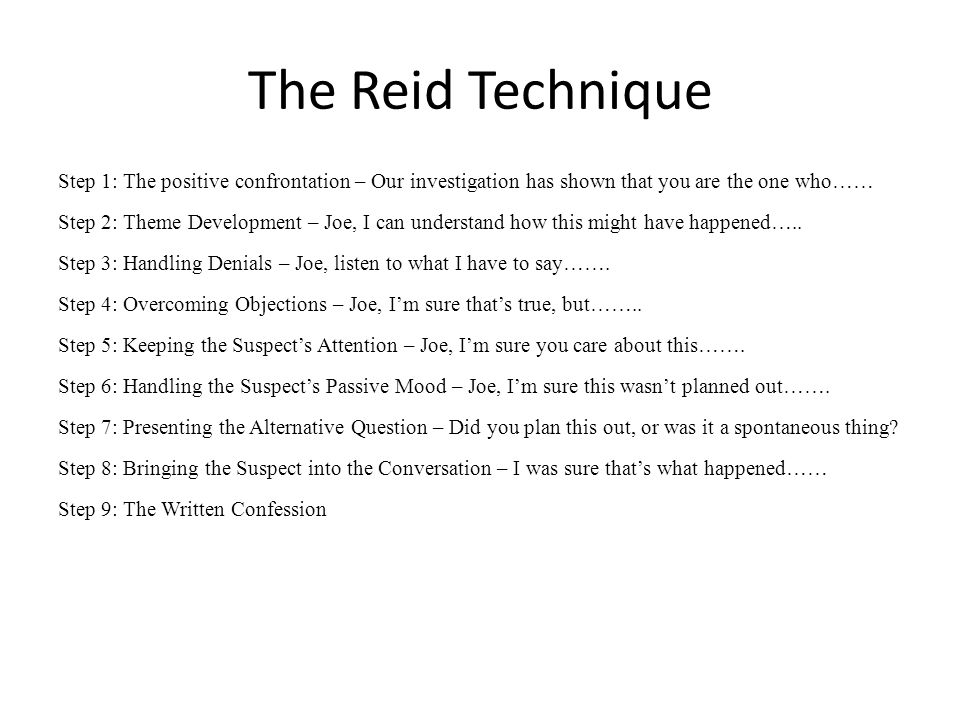 The Reid Technique Step 1: The positive confrontation – Our investigation has shown that you are the one who…… Step 2: Theme Development – Joe, I can understand how this might have happened…..