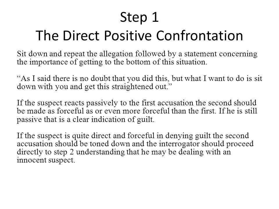 Step 1 The Direct Positive Confrontation Sit down and repeat the allegation followed by a statement concerning the importance of getting to the bottom of this situation.