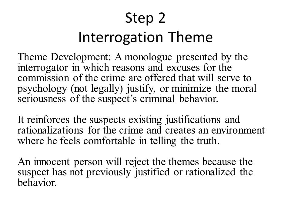 Step 2 Interrogation Theme Theme Development: A monologue presented by the interrogator in which reasons and excuses for the commission of the crime are offered that will serve to psychology (not legally) justify, or minimize the moral seriousness of the suspects criminal behavior.