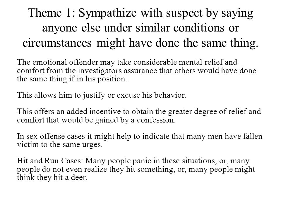Theme 1: Sympathize with suspect by saying anyone else under similar conditions or circumstances might have done the same thing.