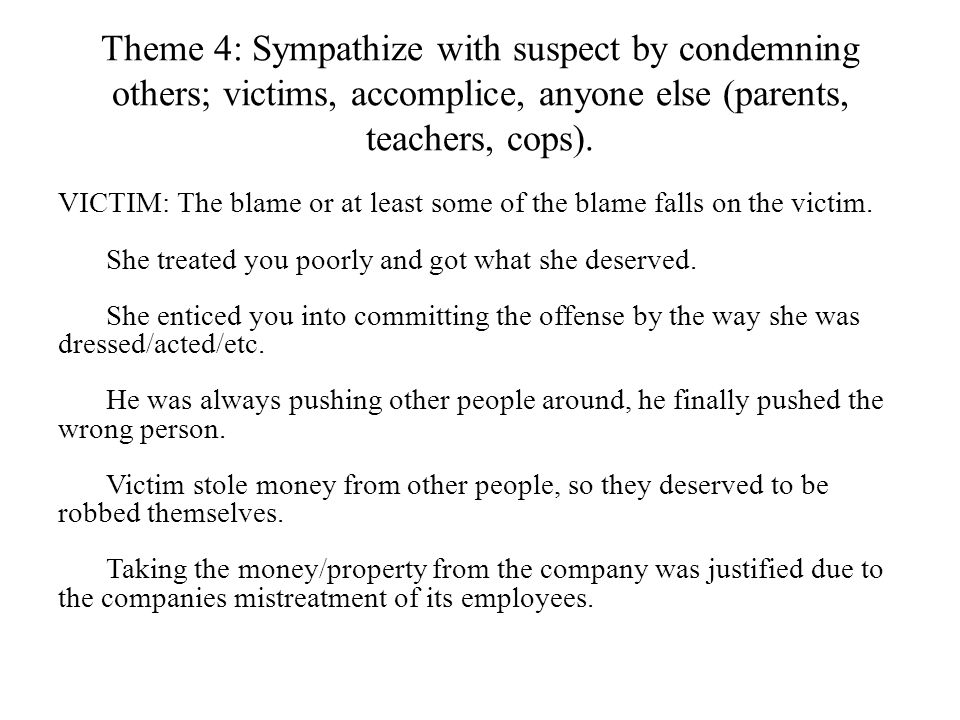 Theme 4: Sympathize with suspect by condemning others; victims, accomplice, anyone else (parents, teachers, cops). VICTIM: The blame or at least some