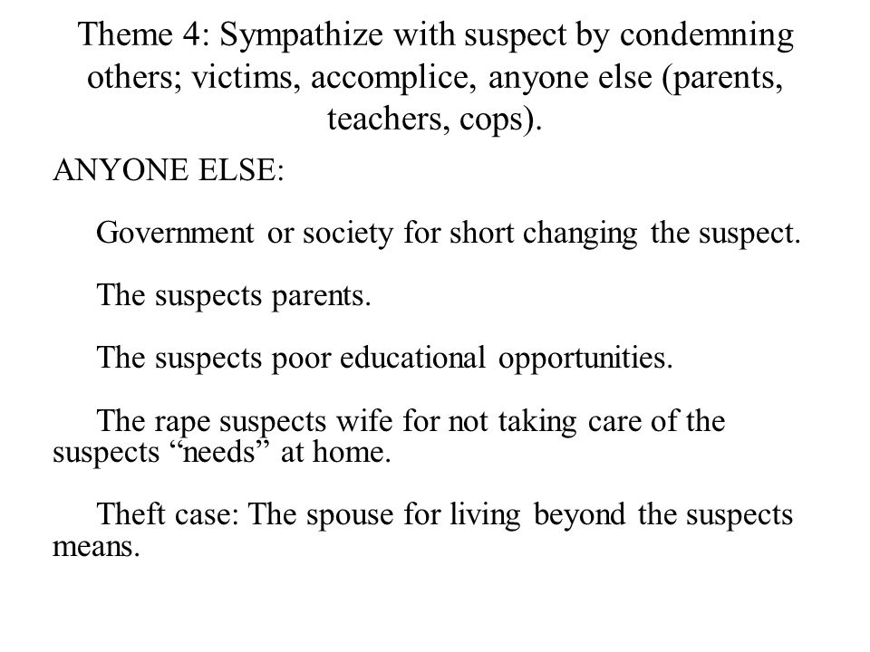 Theme 4: Sympathize with suspect by condemning others; victims, accomplice, anyone else (parents, teachers, cops). ANYONE ELSE: Government or society