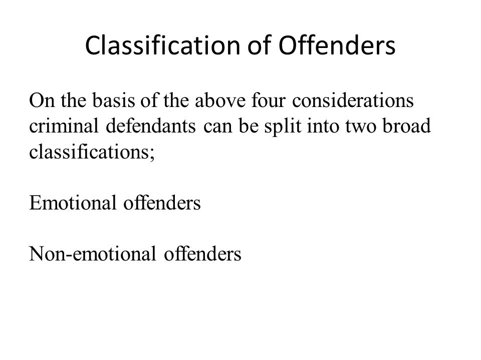 Classification of Offenders On the basis of the above four considerations criminal defendants can be split into two broad classifications; Emotional offenders Non-emotional offenders