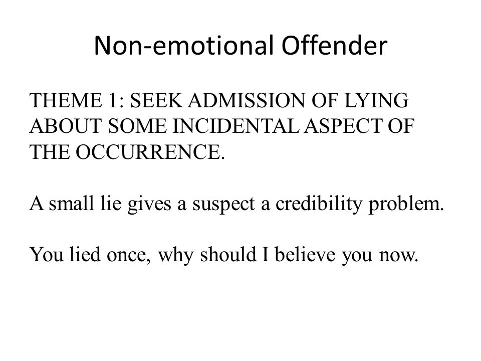 Non-emotional Offender THEME 1: SEEK ADMISSION OF LYING ABOUT SOME INCIDENTAL ASPECT OF THE OCCURRENCE. A small lie gives a suspect a credibility prob
