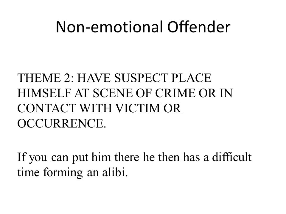 Non-emotional Offender THEME 2: HAVE SUSPECT PLACE HIMSELF AT SCENE OF CRIME OR IN CONTACT WITH VICTIM OR OCCURRENCE. If you can put him there he then