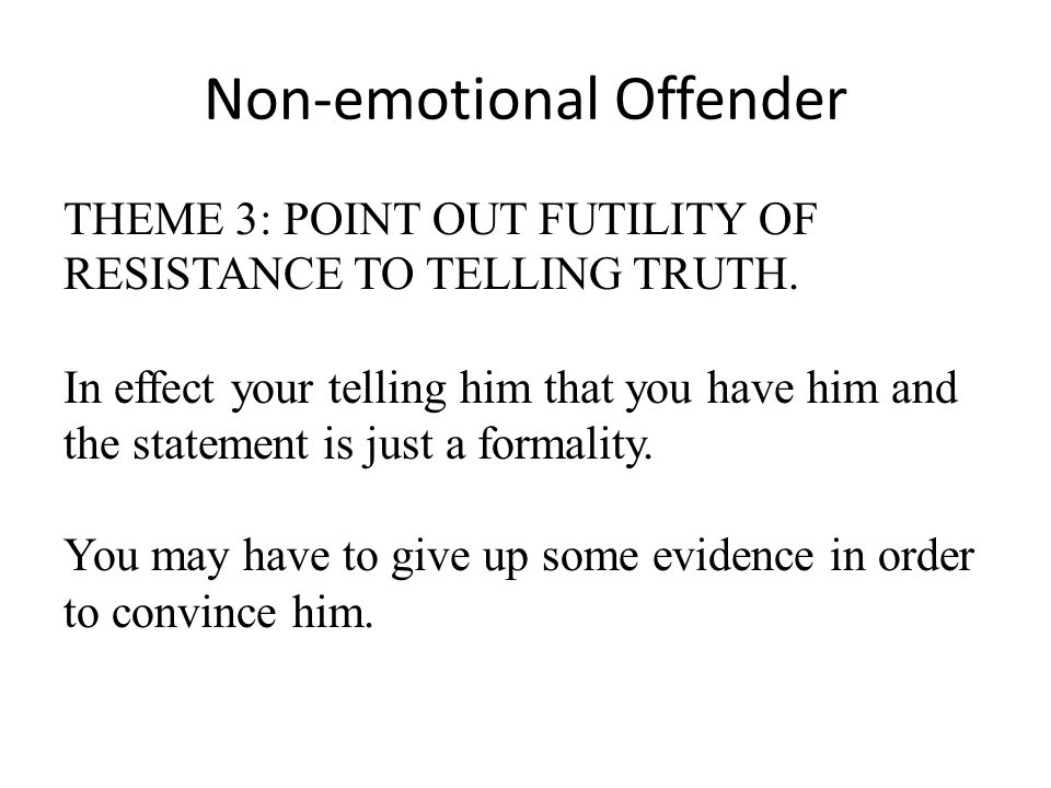 Non-emotional Offender THEME 3: POINT OUT FUTILITY OF RESISTANCE TO TELLING TRUTH. In effect your telling him that you have him and the statement is j