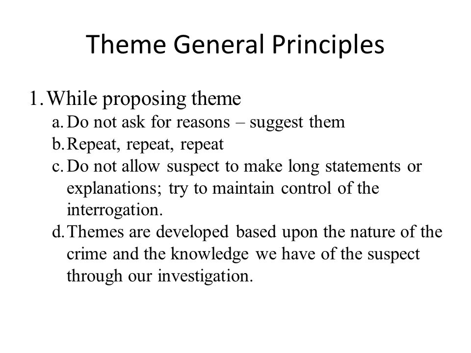 Theme General Principles 1.While proposing theme a.Do not ask for reasons – suggest them b.Repeat, repeat, repeat c.Do not allow suspect to make long statements or explanations; try to maintain control of the interrogation.