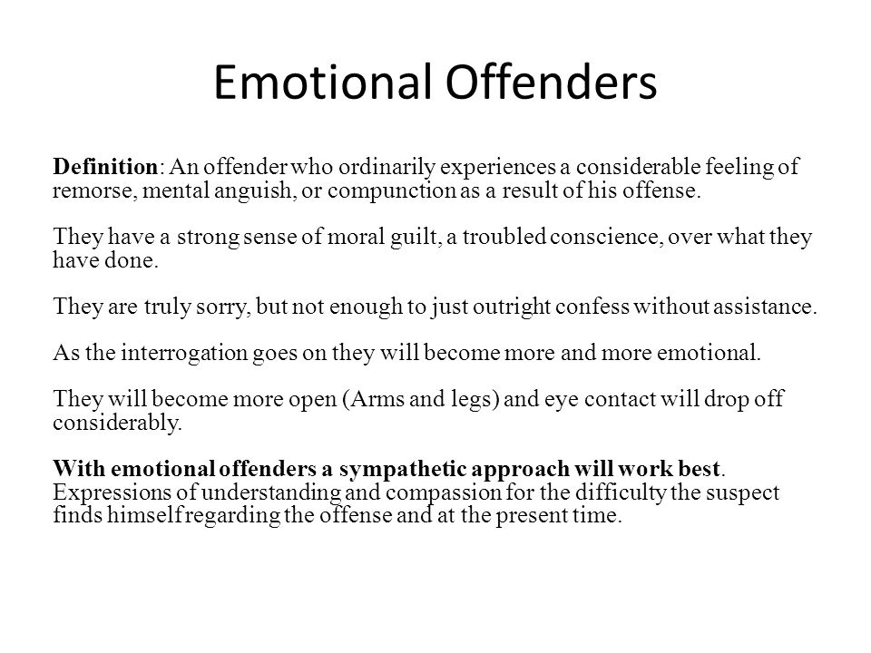 Emotional Offenders Definition: An offender who ordinarily experiences a considerable feeling of remorse, mental anguish, or compunction as a result of his offense.