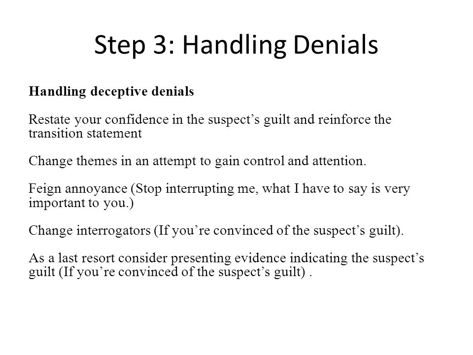 Step 3: Handling Denials Handling deceptive denials Restate your confidence in the suspects guilt and reinforce the transition statement Change themes in an attempt to gain control and attention.