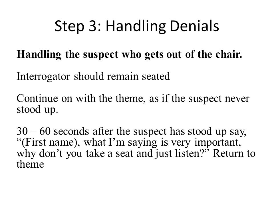 Step 3: Handling Denials Handling the suspect who gets out of the chair. Interrogator should remain seated Continue on with the theme, as if the suspe