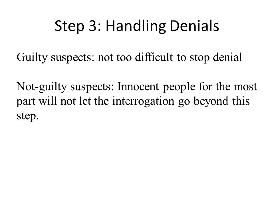 Step 3: Handling Denials Guilty suspects: not too difficult to stop denial Not-guilty suspects: Innocent people for the most part will not let the interrogation go beyond this step.