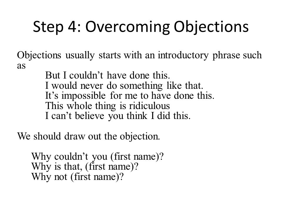 Step 4: Overcoming Objections Objections usually starts with an introductory phrase such as But I couldnt have done this.