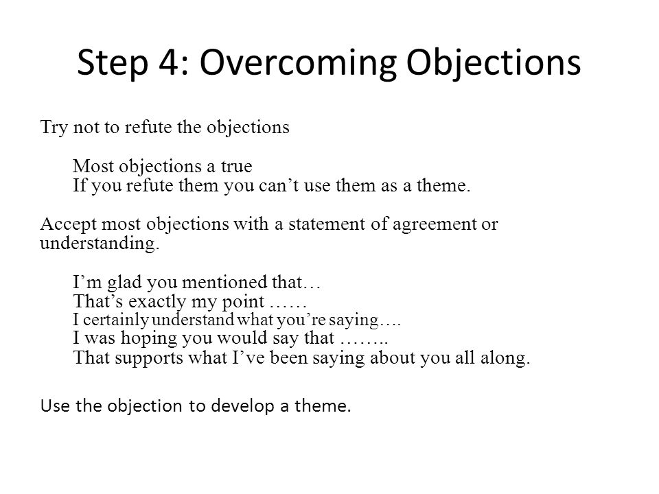 Step 4: Overcoming Objections Try not to refute the objections Most objections a true If you refute them you cant use them as a theme. Accept most obj
