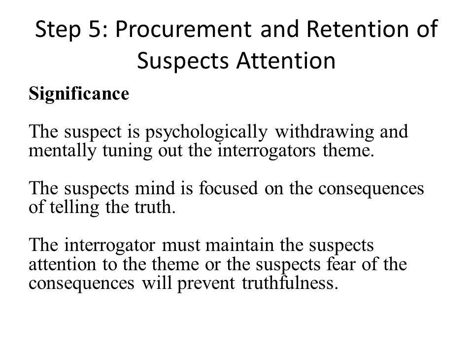Step 5: Procurement and Retention of Suspects Attention Significance The suspect is psychologically withdrawing and mentally tuning out the interrogat