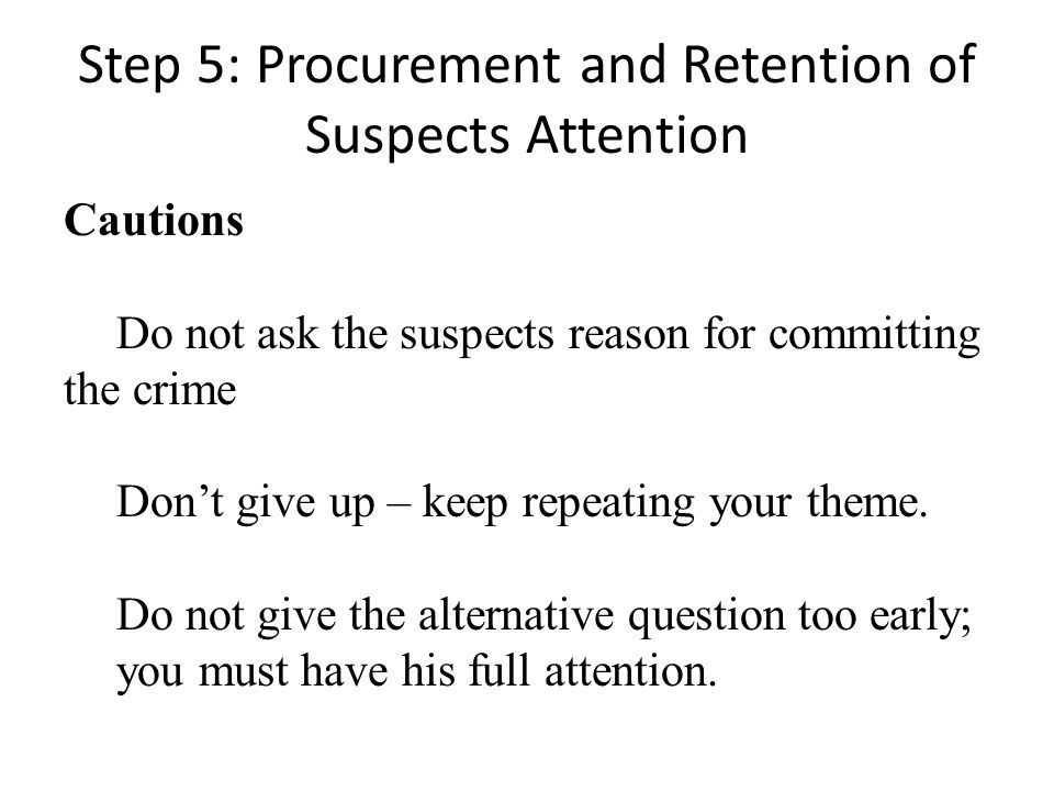 Step 5: Procurement and Retention of Suspects Attention Cautions Do not ask the suspects reason for committing the crime Dont give up – keep repeating