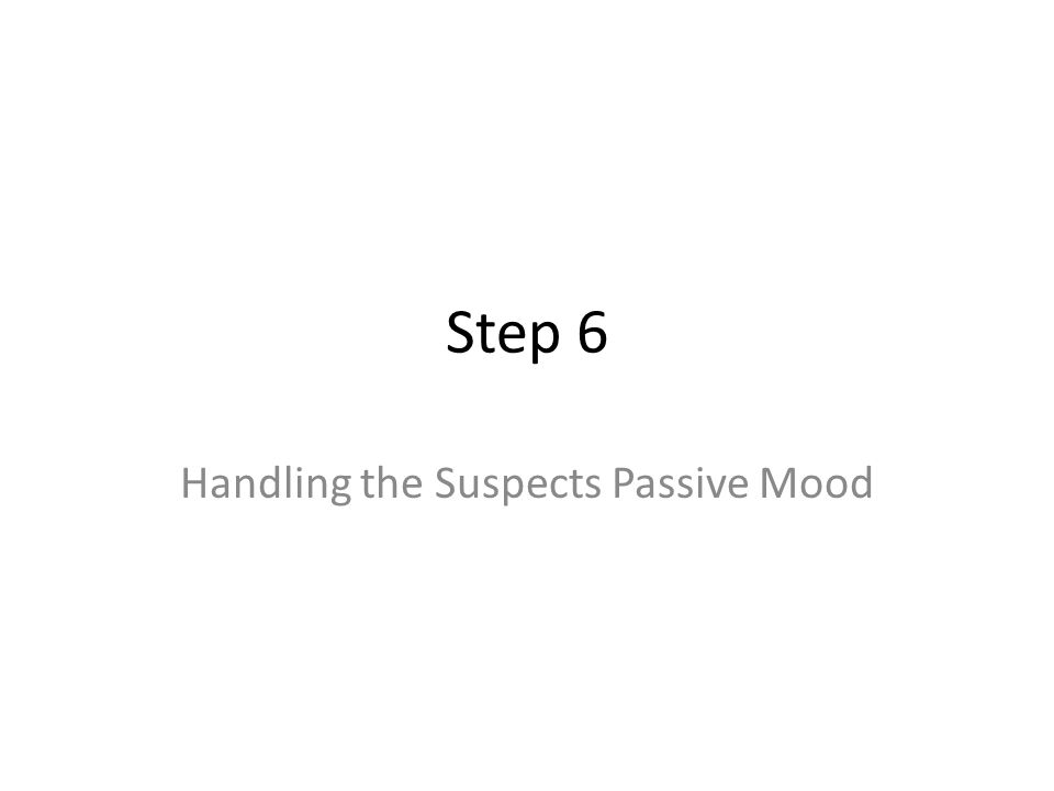 Step 6 Handling the Suspects Passive Mood