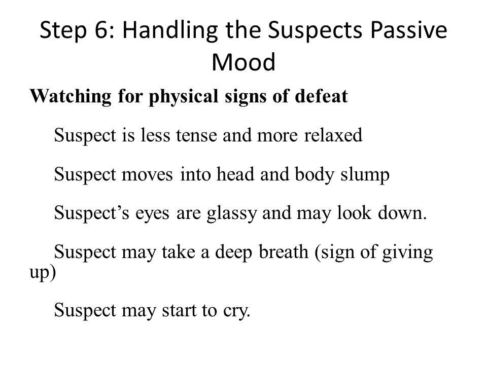 Step 6: Handling the Suspects Passive Mood Watching for physical signs of defeat Suspect is less tense and more relaxed Suspect moves into head and body slump Suspects eyes are glassy and may look down.