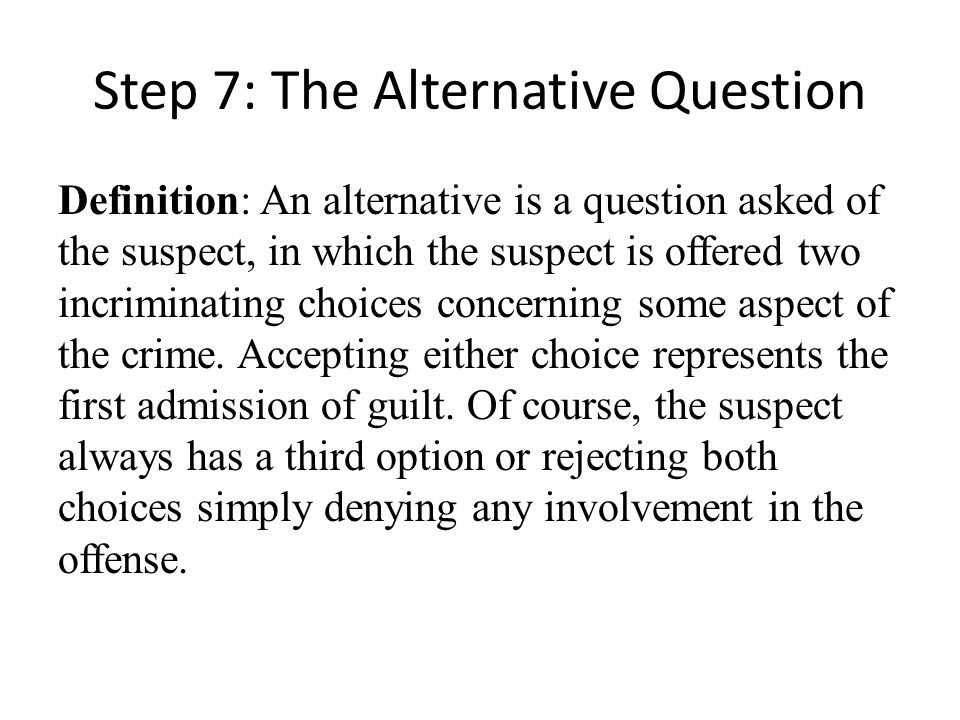 Step 7: The Alternative Question Definition: An alternative is a question asked of the suspect, in which the suspect is offered two incriminating choices concerning some aspect of the crime.