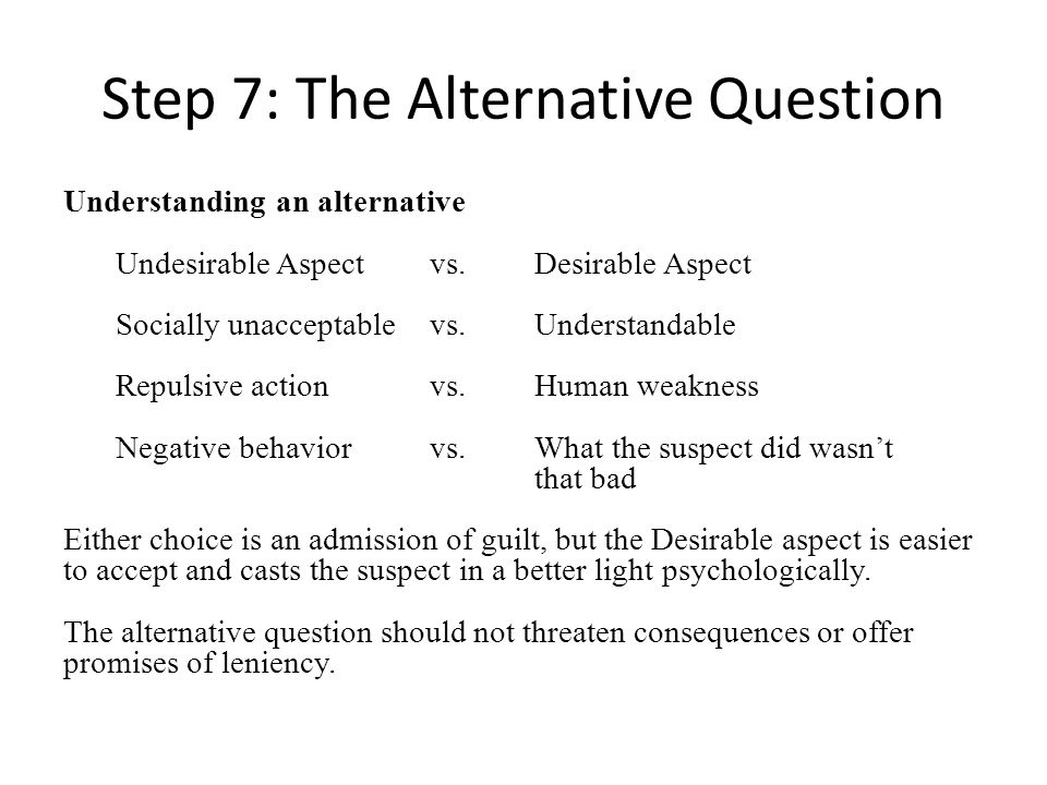 Step 7: The Alternative Question Understanding an alternative Undesirable Aspectvs.Desirable Aspect Socially unacceptablevs.Understandable Repulsive actionvs.Human weakness Negative behaviorvs.What the suspect did wasnt that bad Either choice is an admission of guilt, but the Desirable aspect is easier to accept and casts the suspect in a better light psychologically.