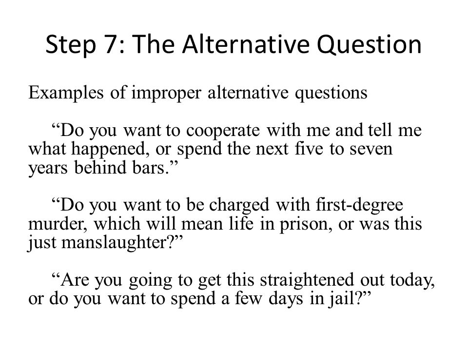 Step 7: The Alternative Question Examples of improper alternative questions Do you want to cooperate with me and tell me what happened, or spend the next five to seven years behind bars.
