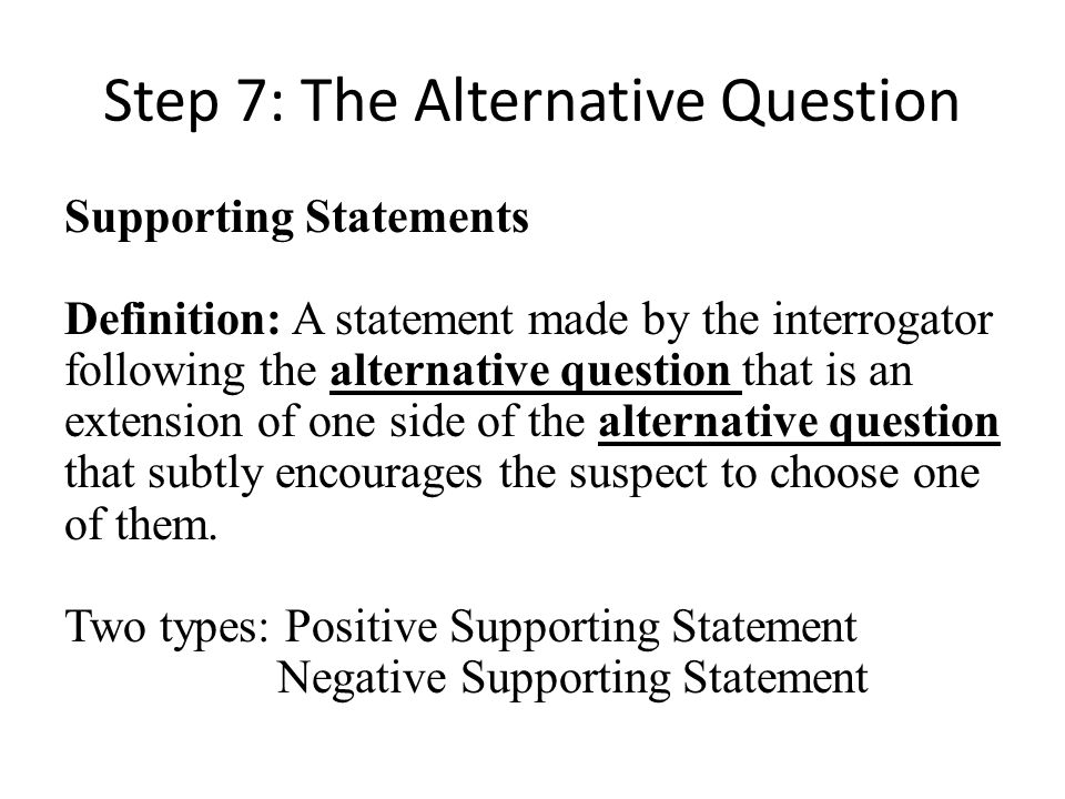 Step 7: The Alternative Question Supporting Statements Definition: A statement made by the interrogator following the alternative question that is an