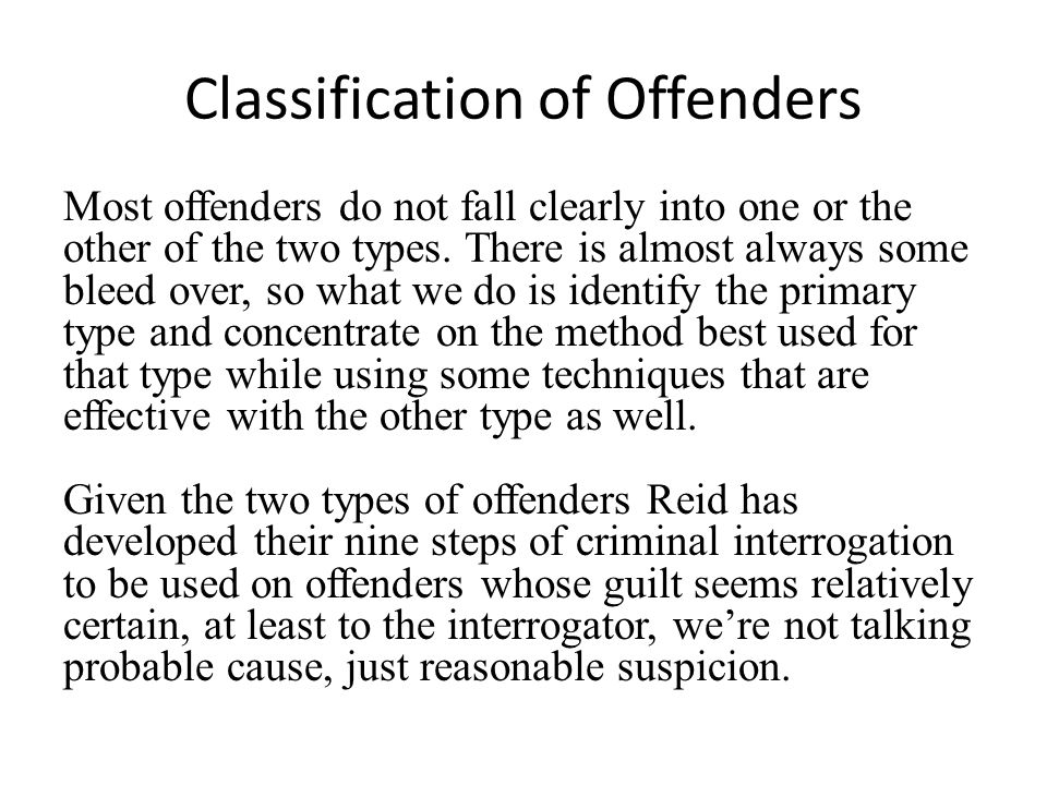Classification of Offenders Most offenders do not fall clearly into one or the other of the two types. There is almost always some bleed over, so what