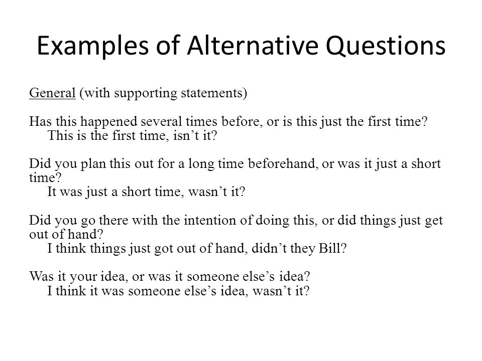 Examples of Alternative Questions General (with supporting statements) Has this happened several times before, or is this just the first time.