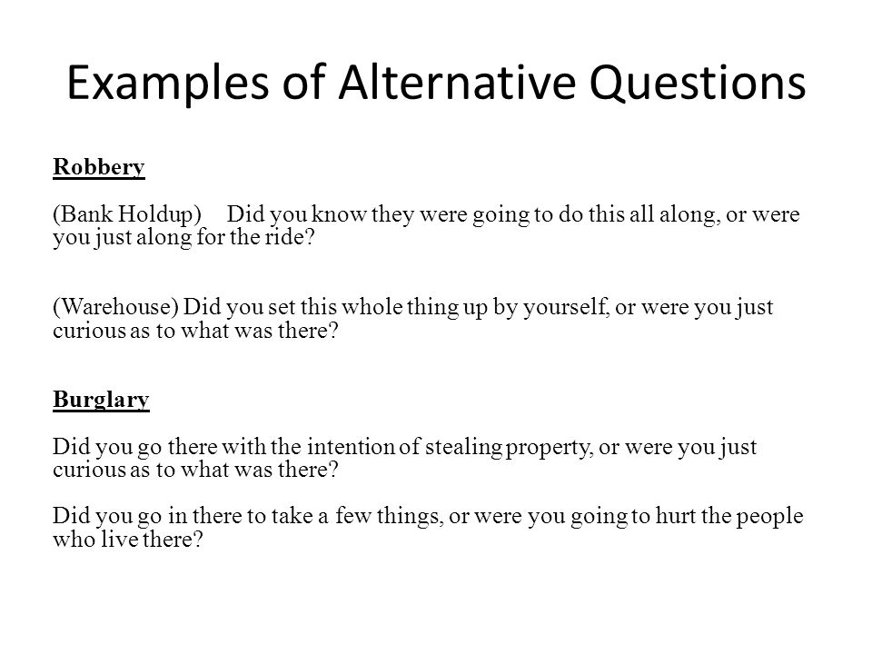 Examples of Alternative Questions Robbery (Bank Holdup)Did you know they were going to do this all along, or were you just along for the ride.