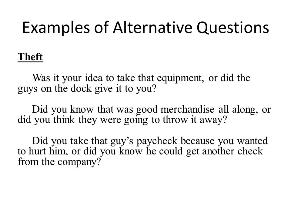 Examples of Alternative Questions Theft Was it your idea to take that equipment, or did the guys on the dock give it to you.