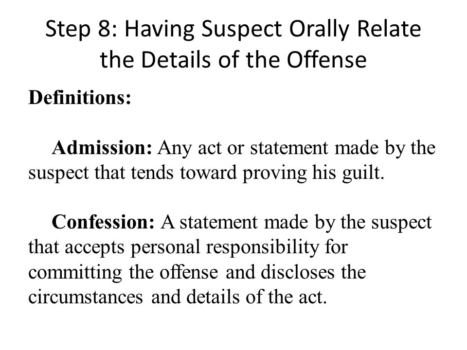 Step 8: Having Suspect Orally Relate the Details of the Offense Definitions: Admission: Any act or statement made by the suspect that tends toward proving his guilt.
