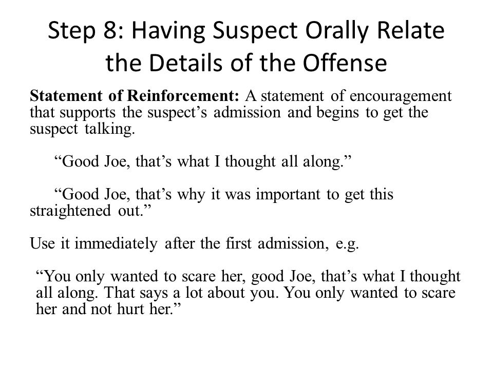 Step 8: Having Suspect Orally Relate the Details of the Offense Statement of Reinforcement: A statement of encouragement that supports the suspects admission and begins to get the suspect talking.