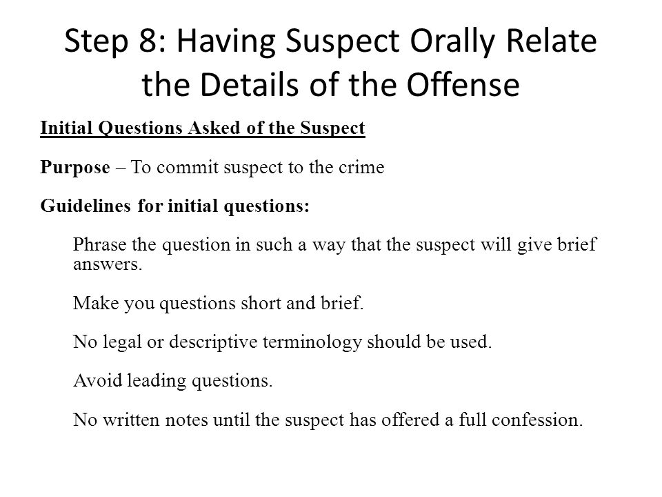 Step 8: Having Suspect Orally Relate the Details of the Offense Initial Questions Asked of the Suspect Purpose – To commit suspect to the crime Guidelines for initial questions: Phrase the question in such a way that the suspect will give brief answers.