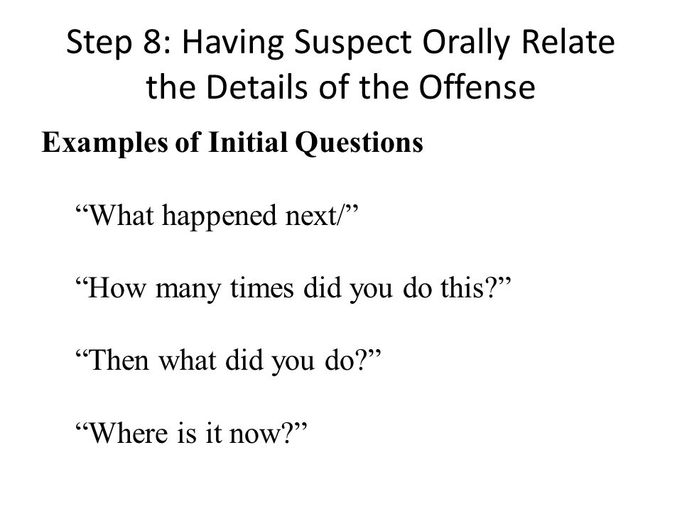 Step 8: Having Suspect Orally Relate the Details of the Offense Examples of Initial Questions What happened next/ How many times did you do this? Then