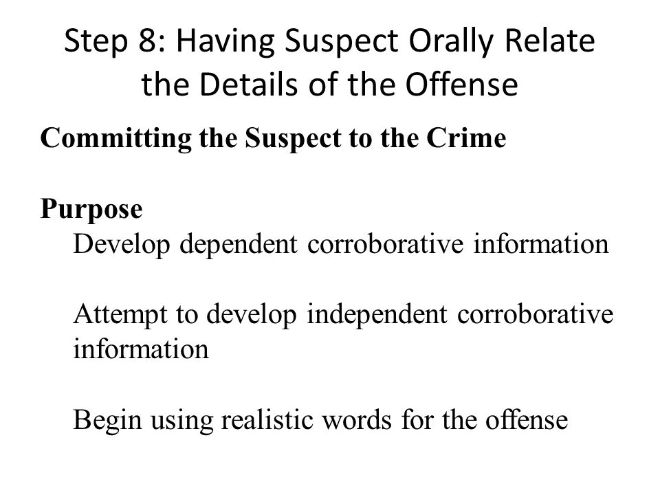 Step 8: Having Suspect Orally Relate the Details of the Offense Committing the Suspect to the Crime Purpose Develop dependent corroborative information Attempt to develop independent corroborative information Begin using realistic words for the offense