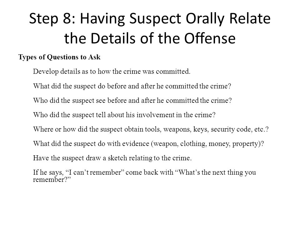 Step 8: Having Suspect Orally Relate the Details of the Offense Types of Questions to Ask Develop details as to how the crime was committed. What did