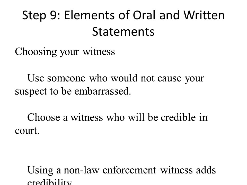 Step 9: Elements of Oral and Written Statements Choosing your witness Use someone who would not cause your suspect to be embarrassed.